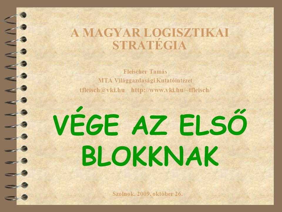 A MAGYAR LOGISZTIKAI STRATÉGIA Fleischer Tamás MTA Világgazdasági Kutatóintézet tfleisch@vki.hu http://www.vki.hu/~tfleisch/ Szolnok, 2009.