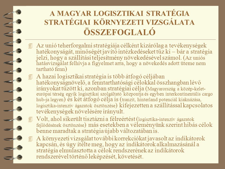 A MAGYAR LOGISZTIKAI STRATÉGIA STRATÉGIAI KÖRNYEZETI VIZSGÁLATA ÖSSZEFOGLALÓ 4 Az unió teherforgalmi stratégiája célként kizárólag a tevékenységek hatékonyságát, minőségét javító intézkedéseket tűz ki – bár a stratégia jelzi, hogy a szállítási teljesítmény növekedésével számol.