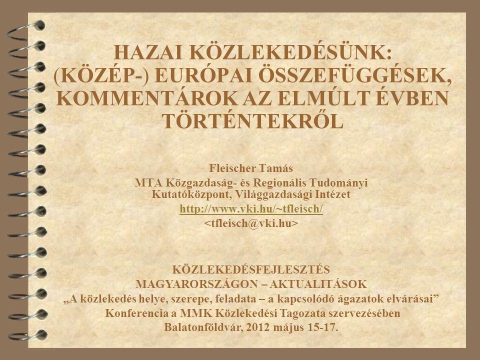 """HAZAI KÖZLEKEDÉSÜNK: (KÖZÉP-) EURÓPAI ÖSSZEFÜGGÉSEK, KOMMENTÁROK AZ ELMÚLT ÉVBEN TÖRTÉNTEKRŐL Fleischer Tamás MTA KRTK Világgazdasági Intézet http://www.vki.hu/~tfleisch/ KÖZLEKEDÉSFEJLESZTÉS MAGYARORSZÁGON – AKTUALITÁSOK """"A közlekedés helye, szerepe, feladata – a kapcsolódó ágazatok elvárásai Konferencia a MMK Közlekedési Tagozata szervezésében Balatonföldvár, 2012 május 15-17."""