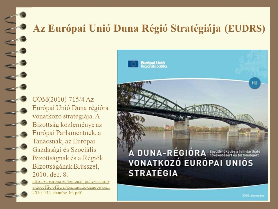 10 Az Európai Unió Duna Régió Stratégiája ( EUDRS ) COM(2010) 715/4 Az Európai Unió Duna régióra vonatkozó stratégiája. A Bizottság közleménye az Euró