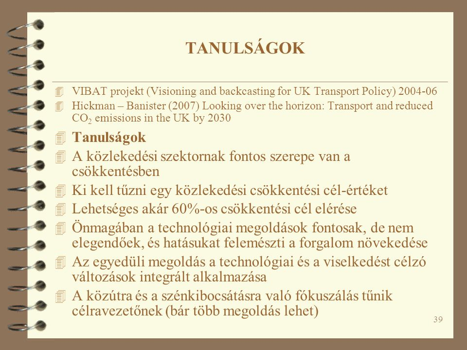 39 TANULSÁGOK 4 VIBAT projekt (Visioning and backcasting for UK Transport Policy) 2004-06 4 Hickman – Banister (2007) Looking over the horizon: Transp