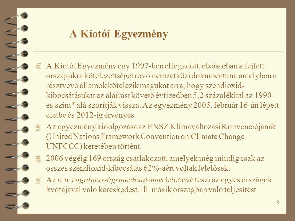 8 A Kiotói Egyezmény 4 A Kiotói Egyezmény egy 1997-ben elfogadott, elsősorban a fejlett országokra kötelezettséget rovó nemzetközi dokumentum, amelyben a résztvevő államok kötelezik magukat arra, hogy széndioxid- kibocsátásukat az aláírást követő évtizedben 5,2 százalékkal az 1990- es szint* alá szorítják vissza.