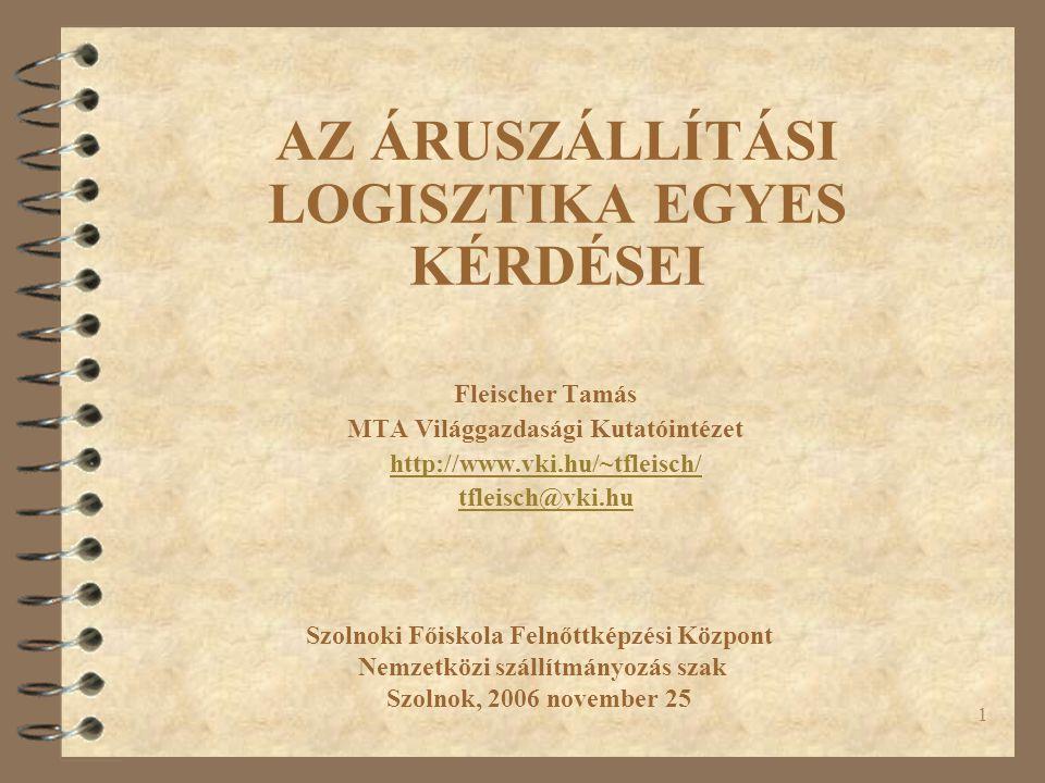 1 AZ ÁRUSZÁLLÍTÁSI LOGISZTIKA EGYES KÉRDÉSEI Fleischer Tamás MTA Világgazdasági Kutatóintézet http://www.vki.hu/~tfleisch/ tfleisch@vki.hu Szolnoki Főiskola Felnőttképzési Központ Nemzetközi szállítmányozás szak Szolnok, 2006 november 25