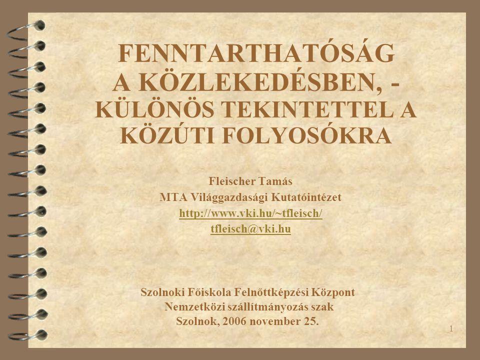 1 FENNTARTHATÓSÁG A KÖZLEKEDÉSBEN, - KÜLÖNÖS TEKINTETTEL A KÖZÚTI FOLYOSÓKRA Fleischer Tamás MTA Világgazdasági Kutatóintézet http://www.vki.hu/~tfleisch/ tfleisch@vki.hu Szolnoki Főiskola Felnőttképzési Központ Nemzetközi szállítmányozás szak Szolnok, 2006 november 25.