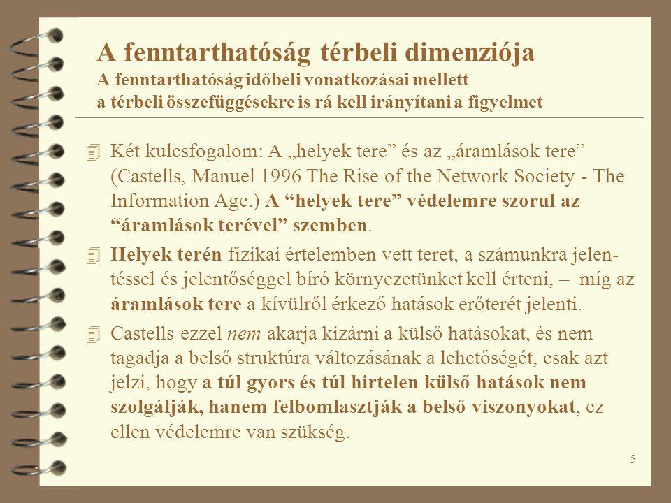 """5 A fenntarthatóság térbeli dimenziója A fenntarthatóság időbeli vonatkozásai mellett a térbeli összefüggésekre is rá kell irányítani a figyelmet 4 Két kulcsfogalom: A """"helyek tere és az """"áramlások tere (Castells, Manuel 1996 The Rise of the Network Society - The Information Age.) A helyek tere védelemre szorul az áramlások terével szemben."""