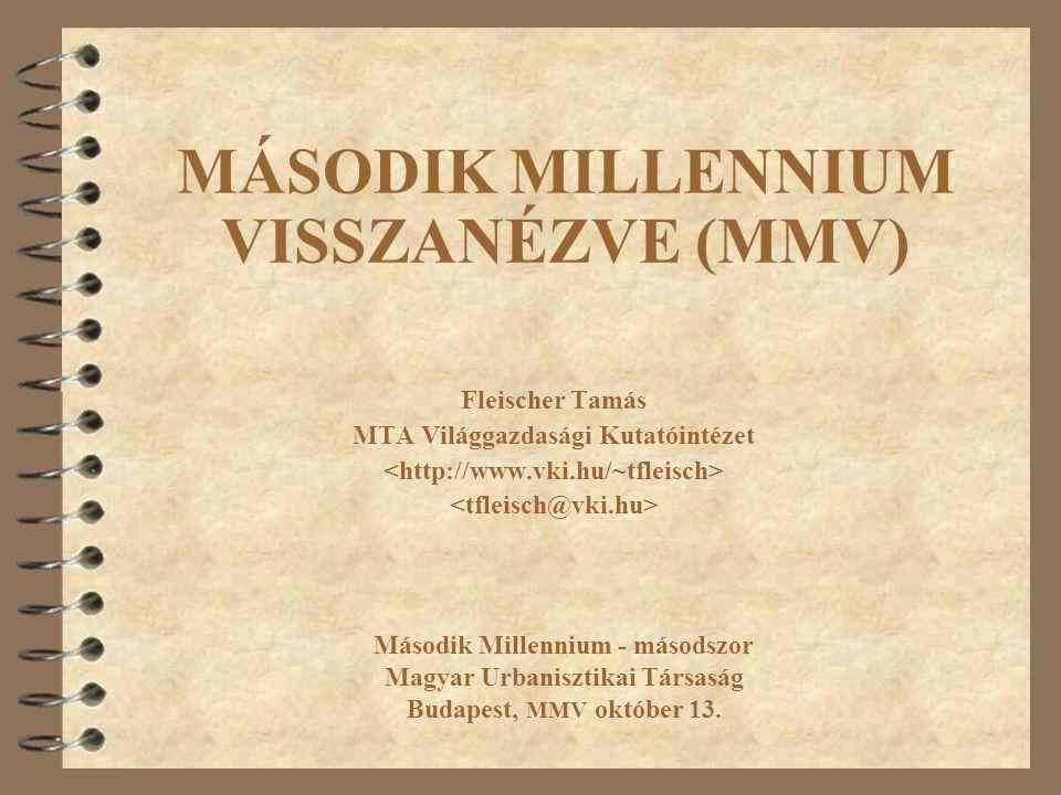 MÁSODIK MILLENNIUM VISSZANÉZVE (MMV) Fleischer Tamás MTA Világgazdasági Kutatóintézet Második Millennium - másodszor Magyar Urbanisztikai Társaság Budapest, MMV október 13.