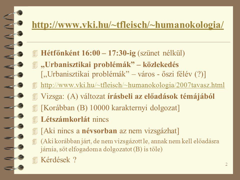 """2 http://www.vki.hu/~tfleisch/~humanokologia/ 4 Hétfőnként 16:00 – 17:30-ig (szünet nélkül) 4 """"Urbanisztikai problémák – közlekedés [""""Urbanisztikai problémák – város - őszi félév (?)] 4 http://www.vki.hu/~tfleisch/~humanokologia/2007tavasz.html http://www.vki.hu/~tfleisch/~humanokologia/2007tavasz.html 4 Vizsga: (A) változat írásbeli az előadások témájából 4 [Korábban (B) 10000 karakternyi dolgozat] 4 Létszámkorlát nincs 4 [Aki nincs a névsorban az nem vizsgázhat] 4 (Aki korábban járt, de nem vizsgázott le, annak nem kell előadásra járnia, sőt elfogadom a dolgozatot (B) is tőle) 4 Kérdések ?"""