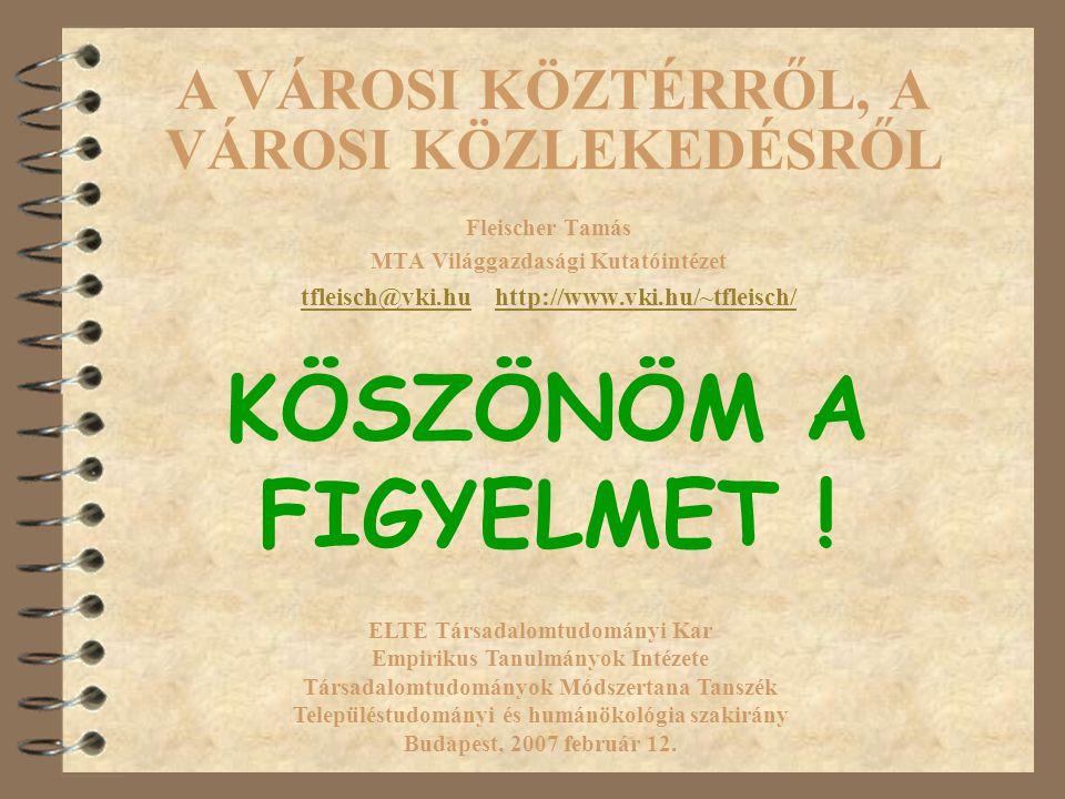 A VÁROSI KÖZTÉRRŐL, A VÁROSI KÖZLEKEDÉSRŐL Fleischer Tamás MTA Világgazdasági Kutatóintézet tfleisch@vki.hutfleisch@vki.hu http://www.vki.hu/~tfleisch/http://www.vki.hu/~tfleisch/ ELTE Társadalomtudományi Kar Empirikus Tanulmányok Intézete Társadalomtudományok Módszertana Tanszék Településtudományi és humánökológia szakirány Budapest, 2007 február 12.