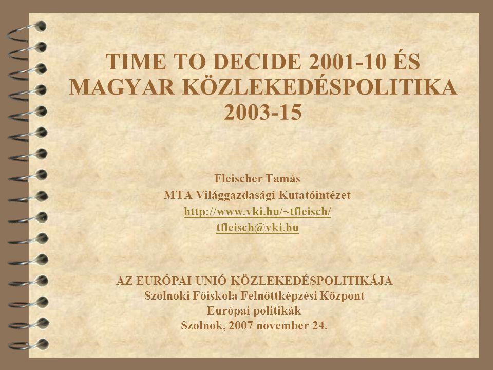 TIME TO DECIDE 2001-10 ÉS MAGYAR KÖZLEKEDÉSPOLITIKA 2003-15 Fleischer Tamás MTA Világgazdasági Kutatóintézet http://www.vki.hu/~tfleisch/ tfleisch@vki