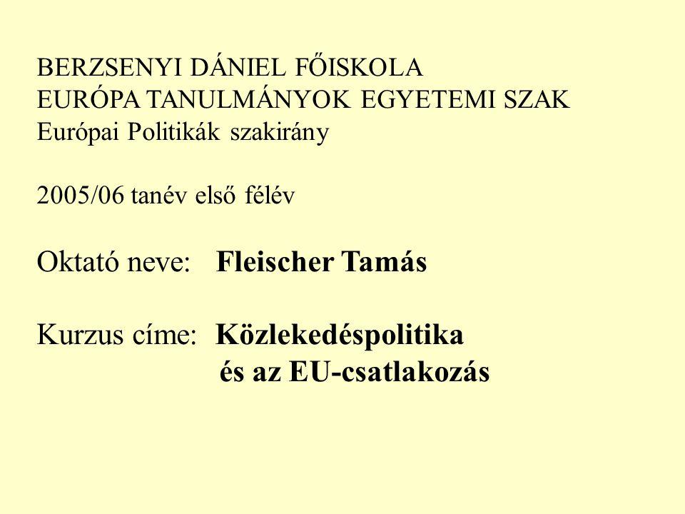 BERZSENYI DÁNIEL FŐISKOLA EURÓPA TANULMÁNYOK EGYETEMI SZAK Európai Politikák szakirány 2005/06 tanév első félév Oktató neve: Fleischer Tamás Kurzus címe: Közlekedéspolitika és az EU-csatlakozás