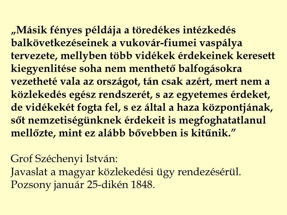 """""""Másik fényes példája a töredékes intézkedés balkövetkezéseinek a vukovár-fiumei vaspálya tervezete, mellyben több vidékek érdekeinek keresett kiegyenlitése soha nem menthető balfogásokra vezetheté vala az országot, tán csak azért, mert nem a közlekedés egész rendszerét, s az egyetemes érdeket, de vidékekét fogta fel, s ez által a haza központjának, sőt nemzetiségünknek érdekeit is megfoghatatlanul mellőzte, mint ez alább bővebben is kitűnik. Grof Széchenyi István: Javaslat a magyar közlekedési ügy rendezésérül."""