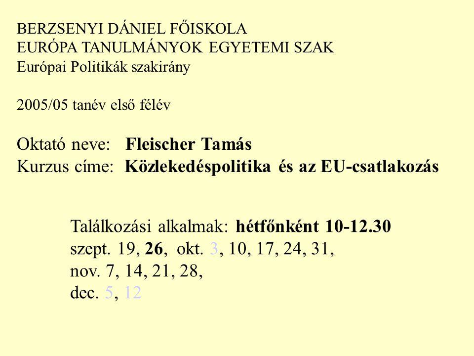BERZSENYI DÁNIEL FŐISKOLA EURÓPA TANULMÁNYOK EGYETEMI SZAK Európai Politikák szakirány 2005/05 tanév első félév Oktató neve: Fleischer Tamás Kurzus címe: Közlekedéspolitika és az EU-csatlakozás Találkozási alkalmak: hétfőnként 10-12.30 szept.