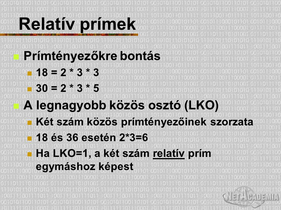 Relatív prímek Prímtényezőkre bontás 18 = 2 * 3 * 3 30 = 2 * 3 * 5 A legnagyobb közös osztó (LKO) Két szám közös prímtényezőinek szorzata 18 és 36 ese