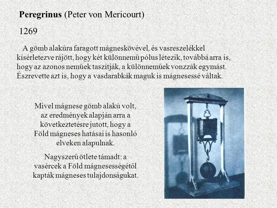 Peregrinus (Peter von Mericourt) 1269 A gömb alakúra faragott mágneskövével, és vasreszelékkel kísérletezve rájött, hogy két különnemű pólus létezik,