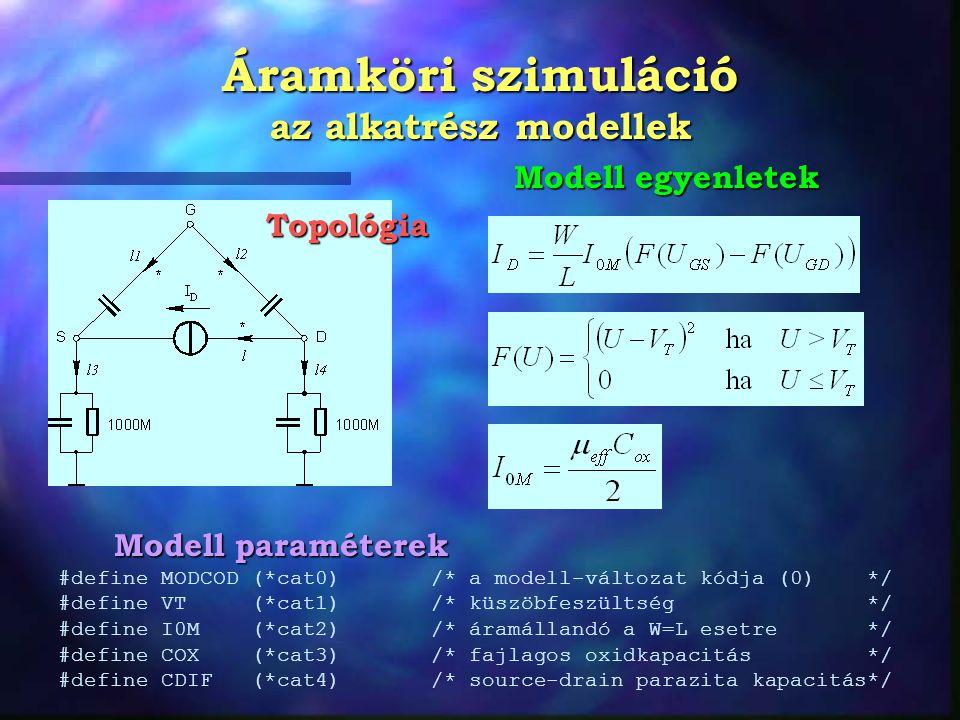 Áramköri szimuláció az alkatrész modellek #define MODCOD (*cat0) /* a modell-változat kódja (0) */ #define VT (*cat1) /* küszöbfeszültség */ #define I0M (*cat2) /* áramállandó a W=L esetre */ #define COX (*cat3) /* fajlagos oxidkapacitás */ #define CDIF (*cat4) /* source-drain parazita kapacitás*/ Topológia Modell egyenletek Modell paraméterek