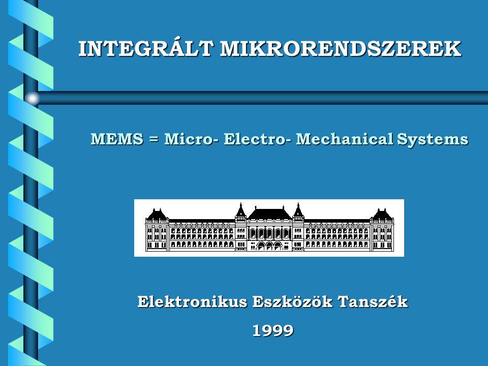 Elektronikus Eszközök Tanszék 1999 INTEGRÁLT MIKRORENDSZEREK MEMS = Micro- Electro- Mechanical Systems