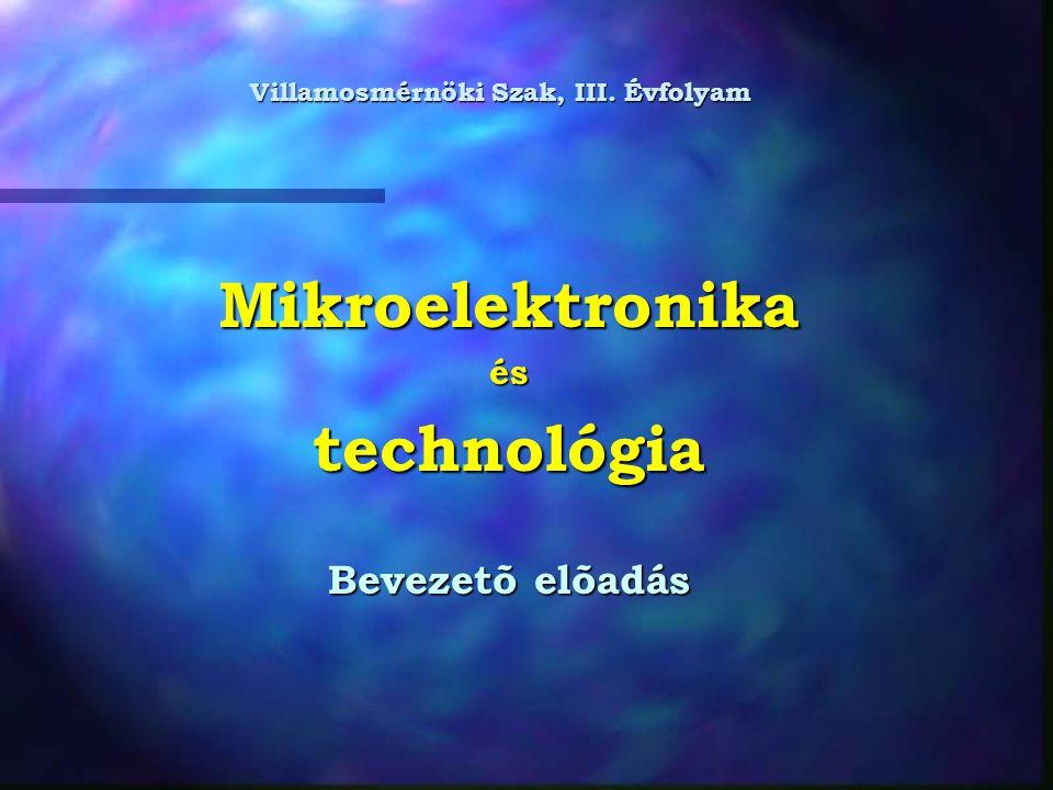 Mikroelektronikaéstechnológia Bevezetõ elõadás Villamosmérnöki Szak, III. Évfolyam