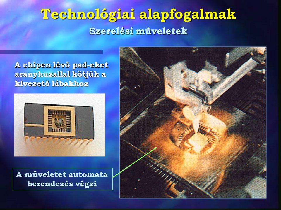 Technológiai alapfogalmak Szerelési mûveletek A chipen lévõ pad-eket aranyhuzallal kötjük a kivezetõ lábakhoz A mûveletet automata berendezés végzi
