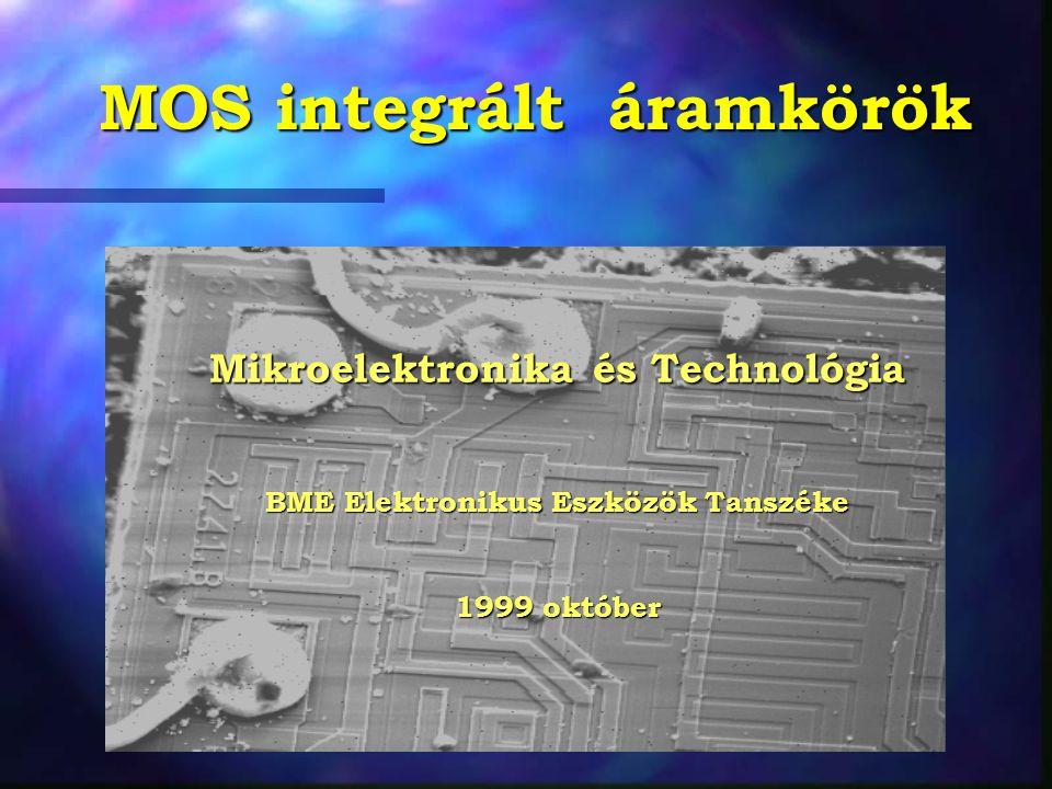 MOS integrált áramkörök Mikroelektronika és Technológia BME Elektronikus Eszközök Tanszéke 1999 október