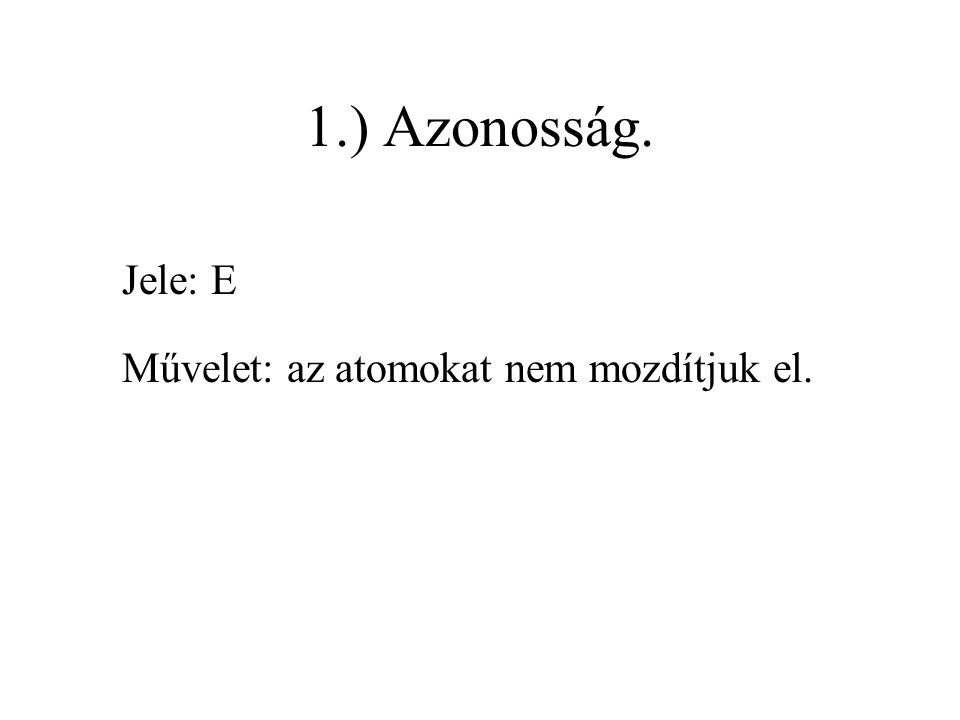 1.) Azonosság. Jele: E Művelet: az atomokat nem mozdítjuk el.