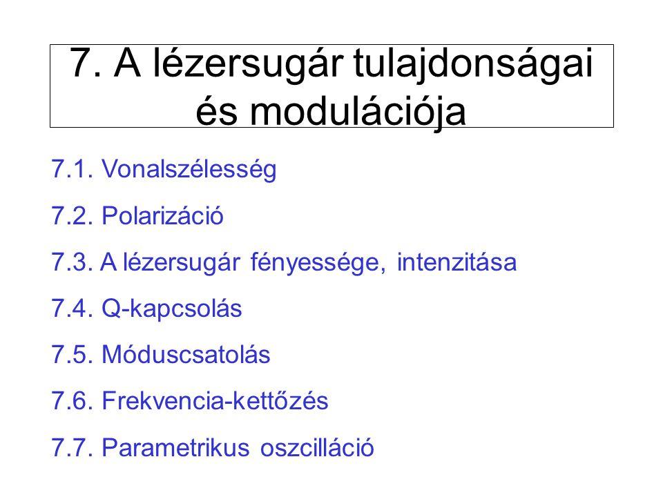 7. A lézersugár tulajdonságai és modulációja 7.1. Vonalszélesség 7.2. Polarizáció 7.3. A lézersugár fényessége, intenzitása 7.4. Q-kapcsolás 7.5. Módu