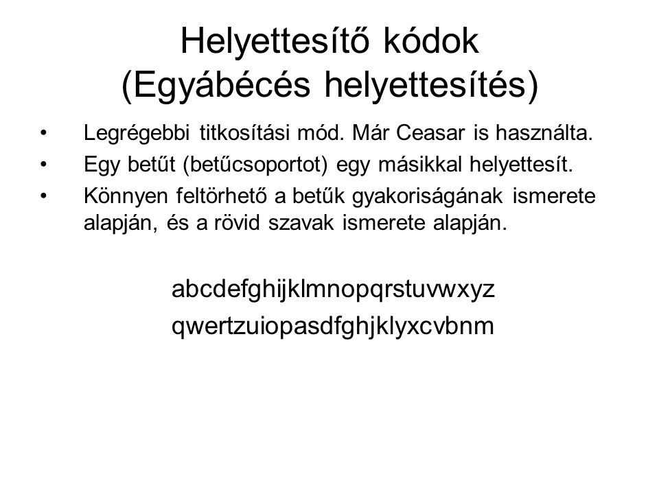 Helyettesítő kódok (Egyábécés helyettesítés) Legrégebbi titkosítási mód. Már Ceasar is használta. Egy betűt (betűcsoportot) egy másikkal helyettesít.