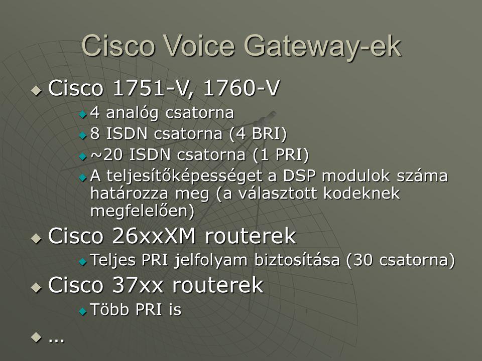 Cisco Voice Gateway-ek  Cisco 1751-V, 1760-V  4 analóg csatorna  8 ISDN csatorna (4 BRI)  ~20 ISDN csatorna (1 PRI)  A teljesítőképességet a DSP modulok száma határozza meg (a választott kodeknek megfelelően)  Cisco 26xxXM routerek  Teljes PRI jelfolyam biztosítása (30 csatorna)  Cisco 37xx routerek  Több PRI is …………