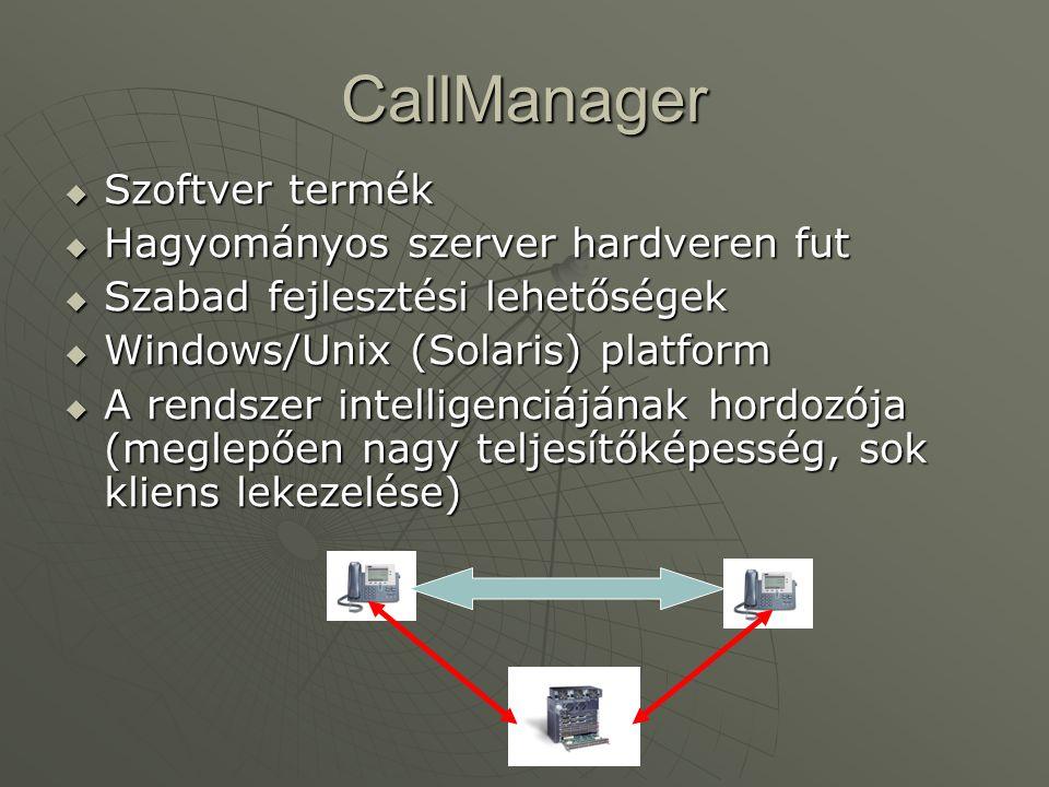 CallManager  Szoftver termék  Hagyományos szerver hardveren fut  Szabad fejlesztési lehetőségek  Windows/Unix (Solaris) platform  A rendszer intelligenciájának hordozója (meglepően nagy teljesítőképesség, sok kliens lekezelése)