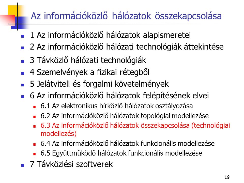 19 Az információközlő hálózatok összekapcsolása 1 Az információközlő hálózatok alapismeretei 2 Az információközlő hálózati technológiák áttekintése 3 Távközlő hálózati technológiák 4 Szemelvények a fizikai rétegből 5 Jelátviteli és forgalmi követelmények 6 Az információközlő hálózatok felépítésének elvei 6.1 Az elektronikus hírközlő hálózatok osztályozása 6.2 Az információközlő hálózatok topológiai modellezése 6.3 Az információközlő hálózatok összekapcsolása (technológiai modellezés) 6.4 Az információközlő hálózatok funkcionális modellezése 6.5 Együttműködő hálózatok funkcionális modellezése 7 Távközlési szoftverek