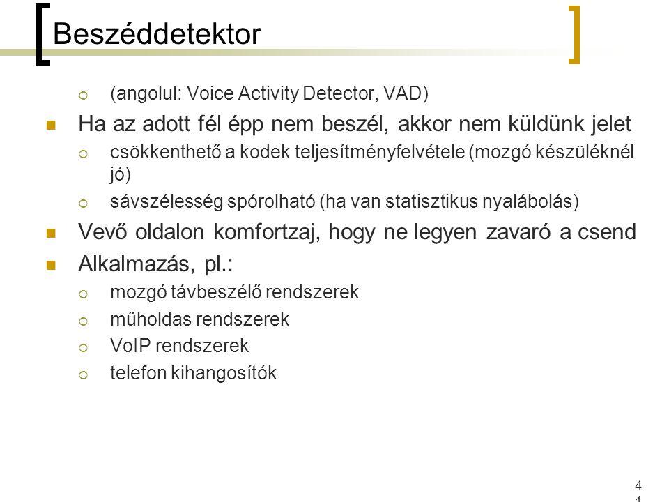 41 Beszéddetektor  (angolul: Voice Activity Detector, VAD) Ha az adott fél épp nem beszél, akkor nem küldünk jelet  csökkenthető a kodek teljesítményfelvétele (mozgó készüléknél jó)  sávszélesség spórolható (ha van statisztikus nyalábolás) Vevő oldalon komfortzaj, hogy ne legyen zavaró a csend Alkalmazás, pl.:  mozgó távbeszélő rendszerek  műholdas rendszerek  VoIP rendszerek  telefon kihangosítók