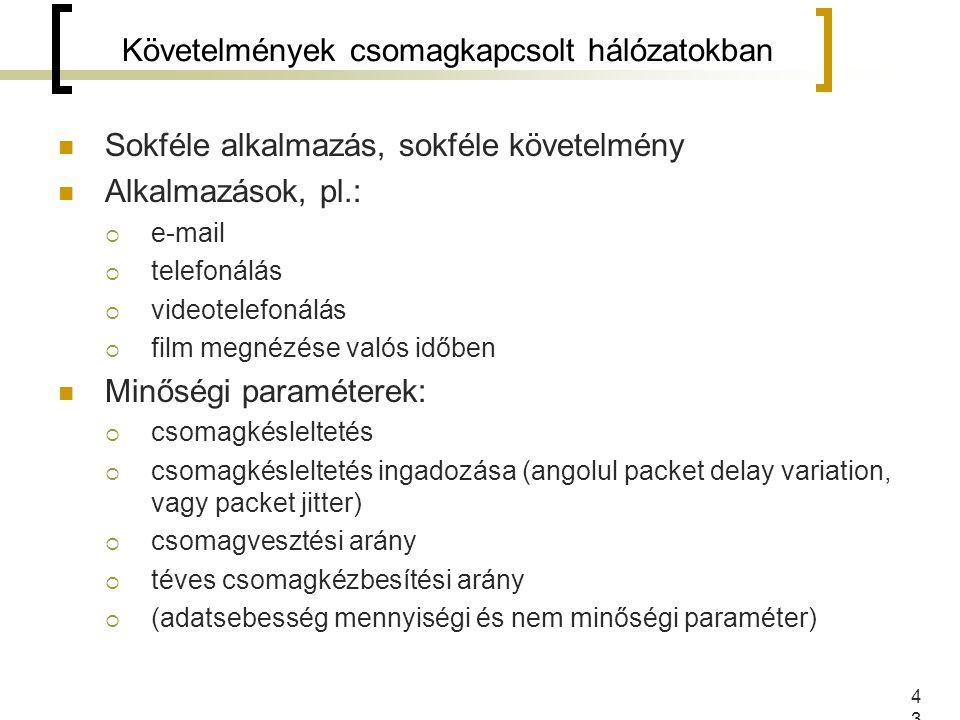 43 Sokféle alkalmazás, sokféle követelmény Alkalmazások, pl.:  e-mail  telefonálás  videotelefonálás  film megnézése valós időben Minőségi paraméterek:  csomagkésleltetés  csomagkésleltetés ingadozása (angolul packet delay variation, vagy packet jitter)  csomagvesztési arány  téves csomagkézbesítési arány  (adatsebesség mennyiségi és nem minőségi paraméter) Követelmények csomagkapcsolt hálózatokban