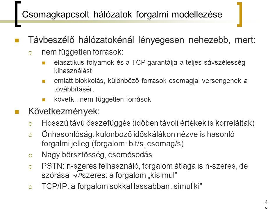"""46 Csomagkapcsolt hálózatok forgalmi modellezése Távbeszélő hálózatokénál lényegesen nehezebb, mert:  nem független források: elasztikus folyamok és a TCP garantálja a teljes sávszélesség kihasználást emiatt blokkolás, különböző források csomagjai versengenek a továbbításért követk.: nem független források Következmények:  Hosszú távú összefüggés (időben távoli értékek is korreláltak)  Önhasonlóság: különböző időskálákon nézve is hasonló forgalmi jelleg (forgalom: bit/s, csomag/s)  Nagy börsztösség, csomósodás  PSTN: n-szeres felhasználó, forgalom átlaga is n-szeres, de szórása -szeres: a forgalom """"kisimul  TCP/IP: a forgalom sokkal lassabban """"simul ki"""