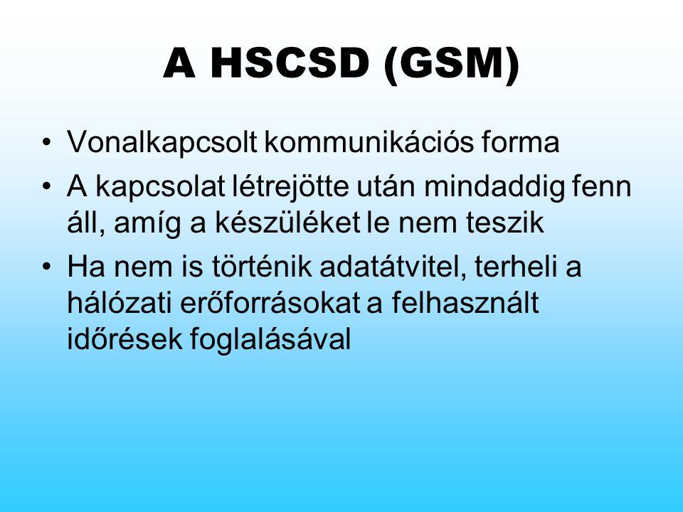 A HSCSD (GSM) Vonalkapcsolt kommunikációs forma A kapcsolat létrejötte után mindaddig fenn áll, amíg a készüléket le nem teszik Ha nem is történik adatátvitel, terheli a hálózati erőforrásokat a felhasznált időrések foglalásával
