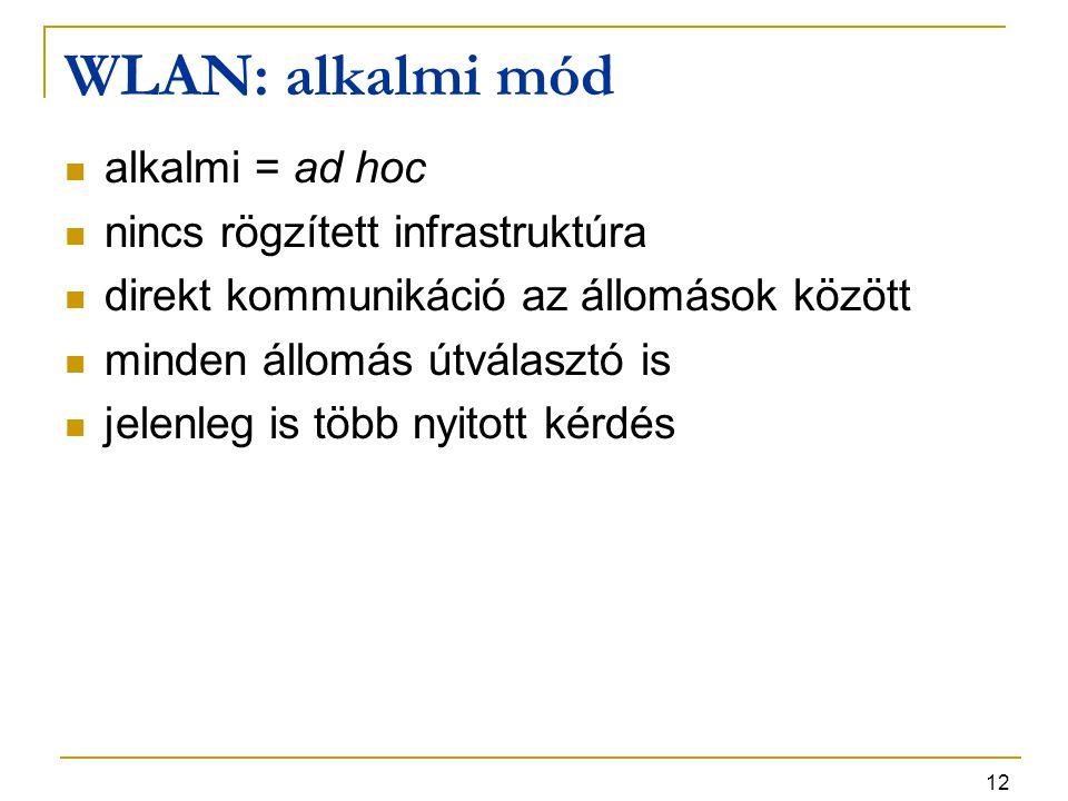 12 WLAN: alkalmi mód alkalmi = ad hoc nincs rögzített infrastruktúra direkt kommunikáció az állomások között minden állomás útválasztó is jelenleg is több nyitott kérdés