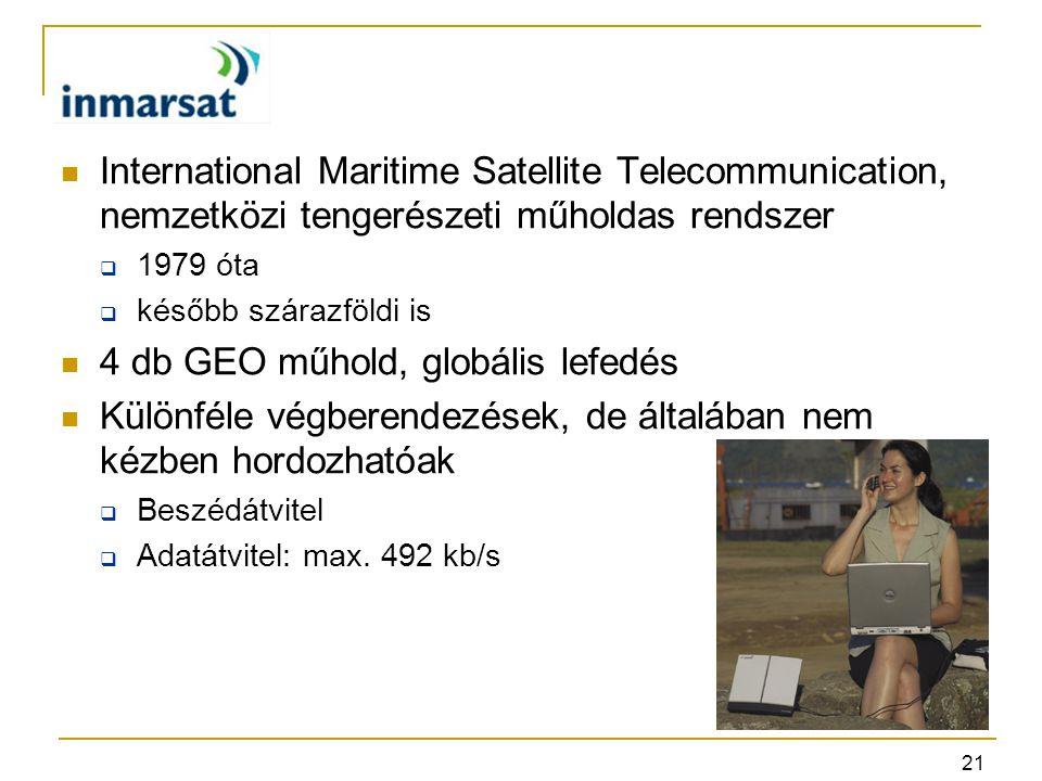21 International Maritime Satellite Telecommunication, nemzetközi tengerészeti műholdas rendszer  1979 óta  később szárazföldi is 4 db GEO műhold, globális lefedés Különféle végberendezések, de általában nem kézben hordozhatóak  Beszédátvitel  Adatátvitel: max.
