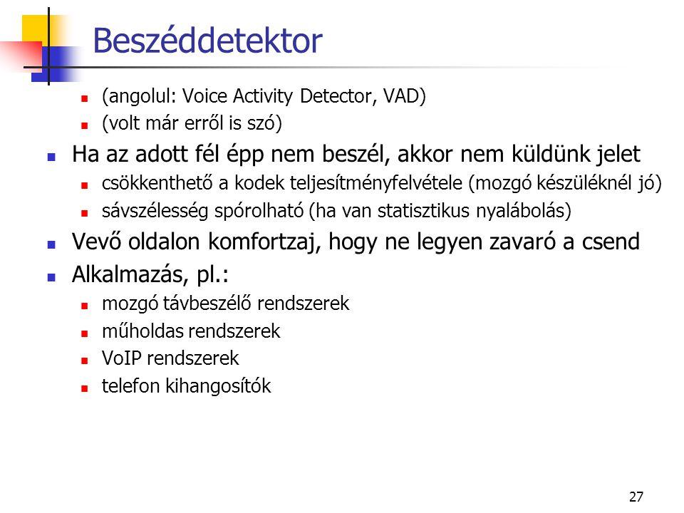 27 Beszéddetektor (angolul: Voice Activity Detector, VAD) (volt már erről is szó) Ha az adott fél épp nem beszél, akkor nem küldünk jelet csökkenthető a kodek teljesítményfelvétele (mozgó készüléknél jó) sávszélesség spórolható (ha van statisztikus nyalábolás) Vevő oldalon komfortzaj, hogy ne legyen zavaró a csend Alkalmazás, pl.: mozgó távbeszélő rendszerek műholdas rendszerek VoIP rendszerek telefon kihangosítók