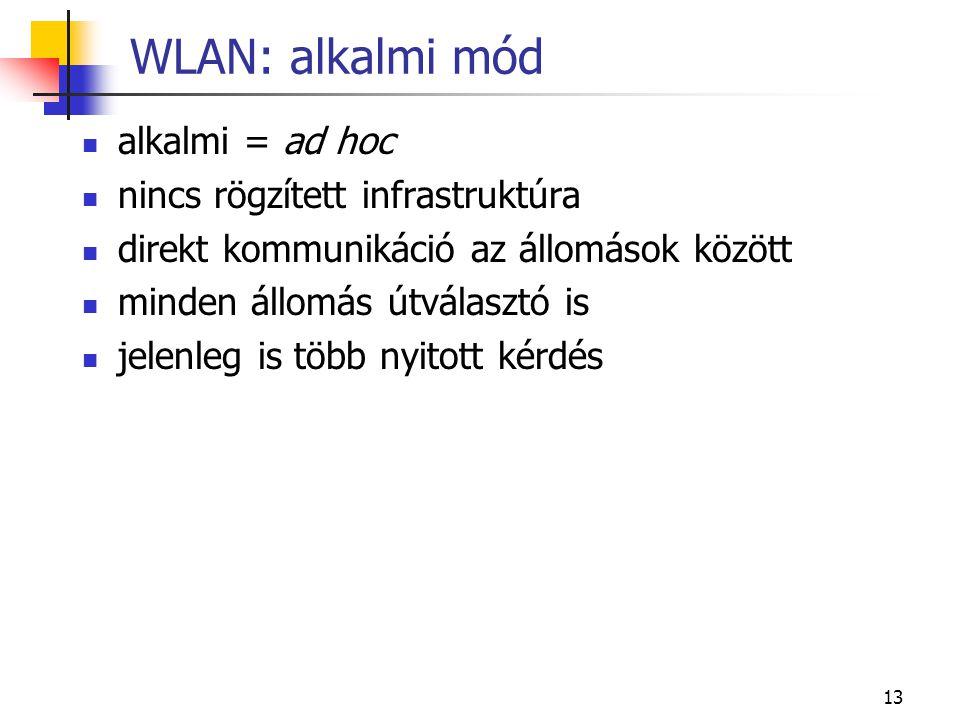 13 WLAN: alkalmi mód alkalmi = ad hoc nincs rögzített infrastruktúra direkt kommunikáció az állomások között minden állomás útválasztó is jelenleg is