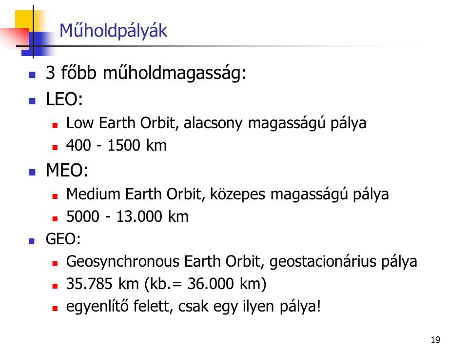 19 3 főbb műholdmagasság: LEO: Low Earth Orbit, alacsony magasságú pálya 400 - 1500 km MEO: Medium Earth Orbit, közepes magasságú pálya 5000 - 13.000