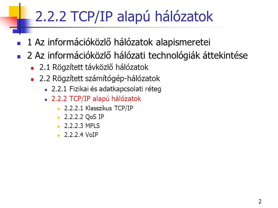 2 1 Az információközlő hálózatok alapismeretei 2 Az információközlő hálózati technológiák áttekintése 2.1 Rögzített távközlő hálózatok 2.2 Rögzített számítógép-hálózatok 2.2.1 Fizikai és adatkapcsolati réteg 2.2.2 TCP/IP alapú hálózatok 2.2.2.1 Klasszikus TCP/IP 2.2.2.2 QoS IP 2.2.2.3 MPLS 2.2.2.4 VoIP 2.2.2 TCP/IP alapú hálózatok
