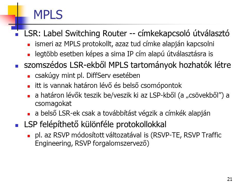 21 MPLS LSR: Label Switching Router -- címkekapcsoló útválasztó ismeri az MPLS protokollt, azaz tud címke alapján kapcsolni legtöbb esetben képes a sima IP cím alapú útválasztásra is szomszédos LSR-ekből MPLS tartományok hozhatók létre csakúgy mint pl.