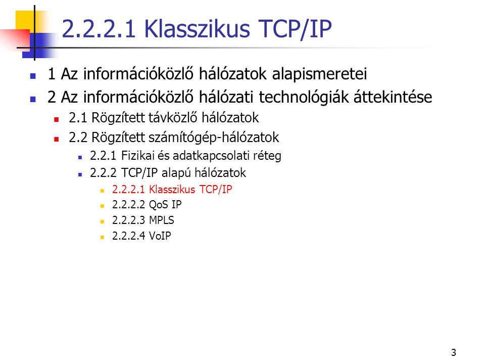 3 1 Az információközlő hálózatok alapismeretei 2 Az információközlő hálózati technológiák áttekintése 2.1 Rögzített távközlő hálózatok 2.2 Rögzített számítógép-hálózatok 2.2.1 Fizikai és adatkapcsolati réteg 2.2.2 TCP/IP alapú hálózatok 2.2.2.1 Klasszikus TCP/IP 2.2.2.2 QoS IP 2.2.2.3 MPLS 2.2.2.4 VoIP 2.2.2.1 Klasszikus TCP/IP