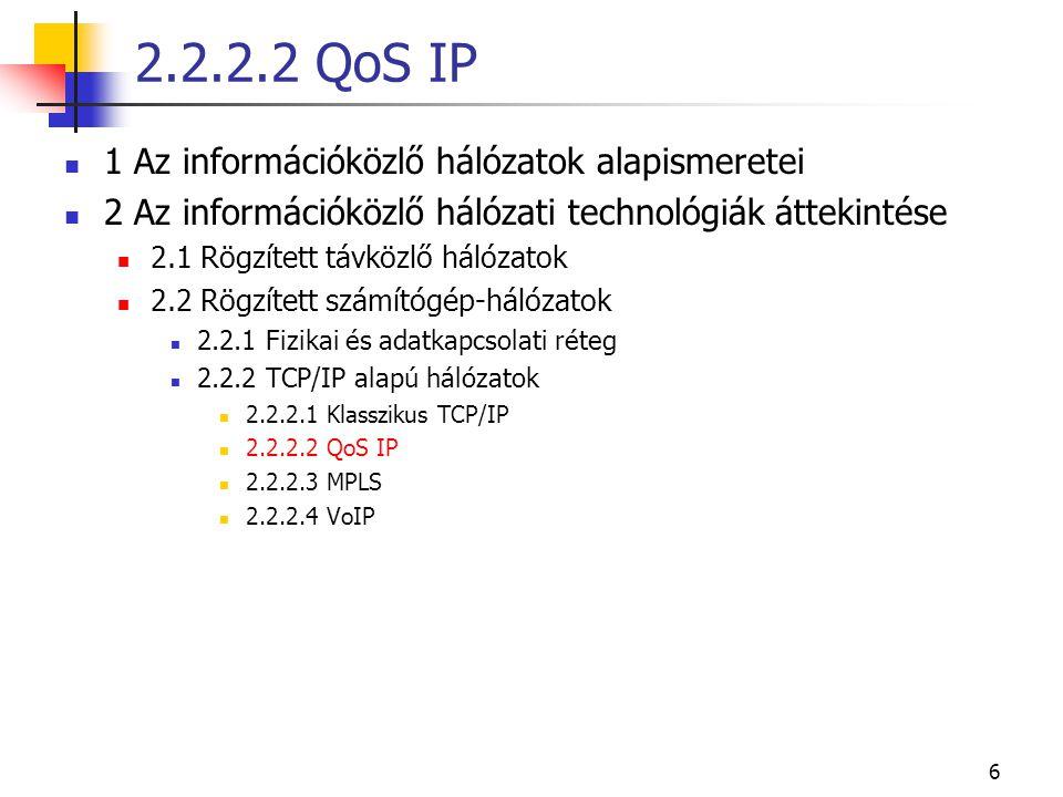 6 1 Az információközlő hálózatok alapismeretei 2 Az információközlő hálózati technológiák áttekintése 2.1 Rögzített távközlő hálózatok 2.2 Rögzített számítógép-hálózatok 2.2.1 Fizikai és adatkapcsolati réteg 2.2.2 TCP/IP alapú hálózatok 2.2.2.1 Klasszikus TCP/IP 2.2.2.2 QoS IP 2.2.2.3 MPLS 2.2.2.4 VoIP 2.2.2.2 QoS IP