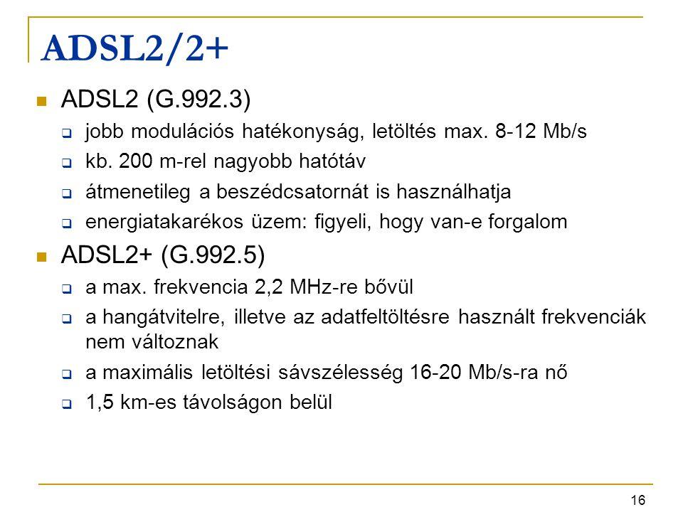 16 ADSL2/2+ ADSL2 (G.992.3)  jobb modulációs hatékonyság, letöltés max. 8-12 Mb/s  kb. 200 m-rel nagyobb hatótáv  átmenetileg a beszédcsatornát is