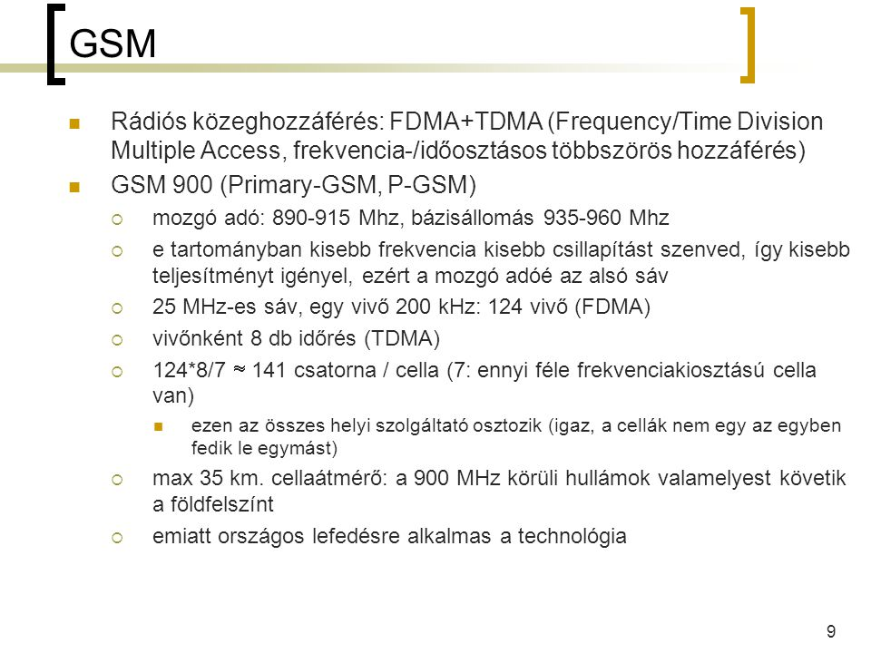 10 GSM GSM 1800  mozgó adó: 1710-1785 MHz, bázisállomás: 1805-1880 Mhz  75 MHz-es sáv (háromszoros kapacitás)  de: rosszabb a hullámterjedése egyenesen terjed gyorsan csillapodik  emiatt országos lefedésre nem, csak nagy forgalmú kis területek ellátására alkalmas van még: (nem kell tudni ZH-ra/vizsgára, de érdekes)  Extended-GSM 900, E-GSM: +10 MHz irányonként: +50 vivő  R-GSM: Railways GSM: 876-880/921-925 Mhz  GSM 1900: 1850-1910/1930-1990 MHZ (USA)  GSM 850: 824-849/869-894 MHz (USA) kétnormás készülékek, automatikusan váltanak frekvenciatartományt  sőt, vannak háromnormás (900/1800/1900) és négynormás (850/900/1800/1900) készülékek is