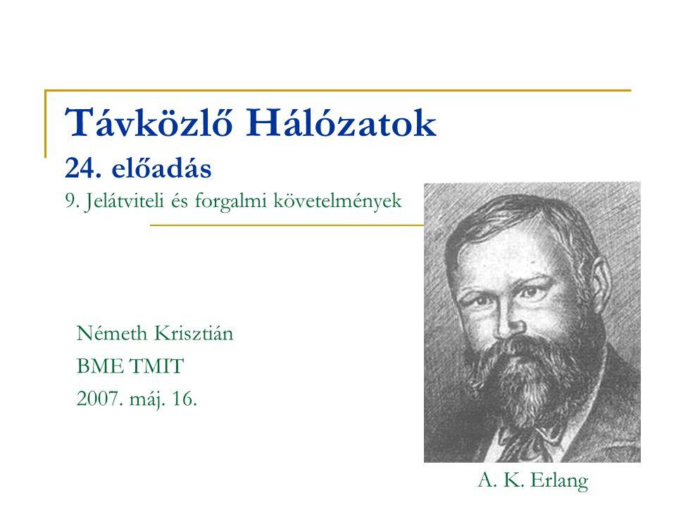 Távközlő Hálózatok 24. előadás 9. Jelátviteli és forgalmi követelmények Németh Krisztián BME TMIT 2007. máj. 16. A. K. Erlang