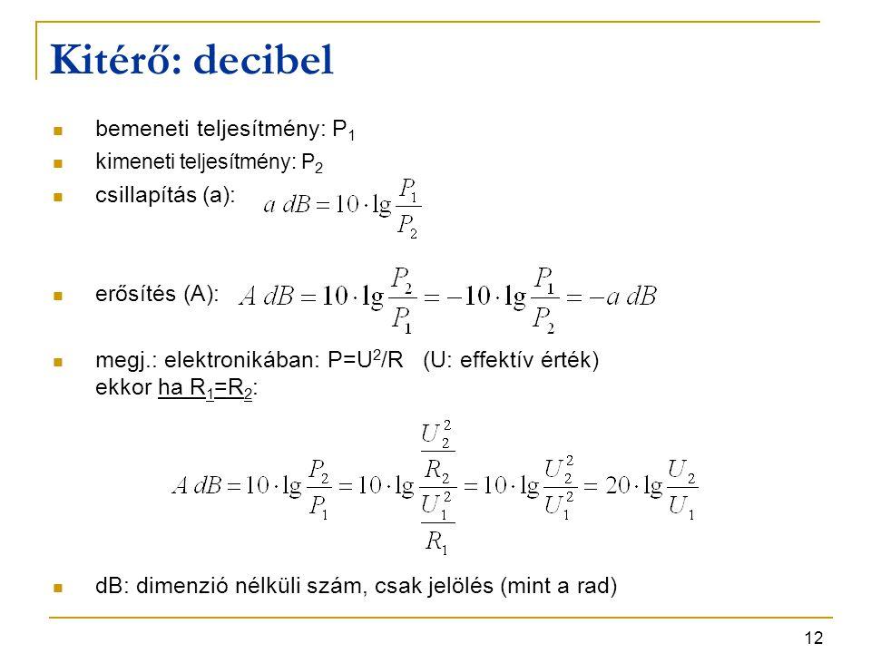 12 bemeneti teljesítmény: P 1 ki meneti teljesítmény: P 2 csillapítás (a): erősítés (A): megj.: elektronikában: P=U 2 /R (U: effektív érték) ekkor ha R 1 =R 2 : dB: dimenzió nélküli szám, csak jelölés (mint a rad) Kitérő: decibel