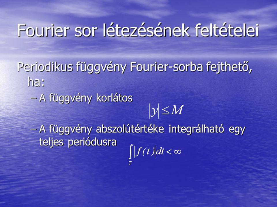 Fourier sor létezésének feltételei Periodikus függvény Fourier-sorba fejthető, ha: –A függvény korlátos –A függvény abszolútértéke integrálható egy teljes periódusra