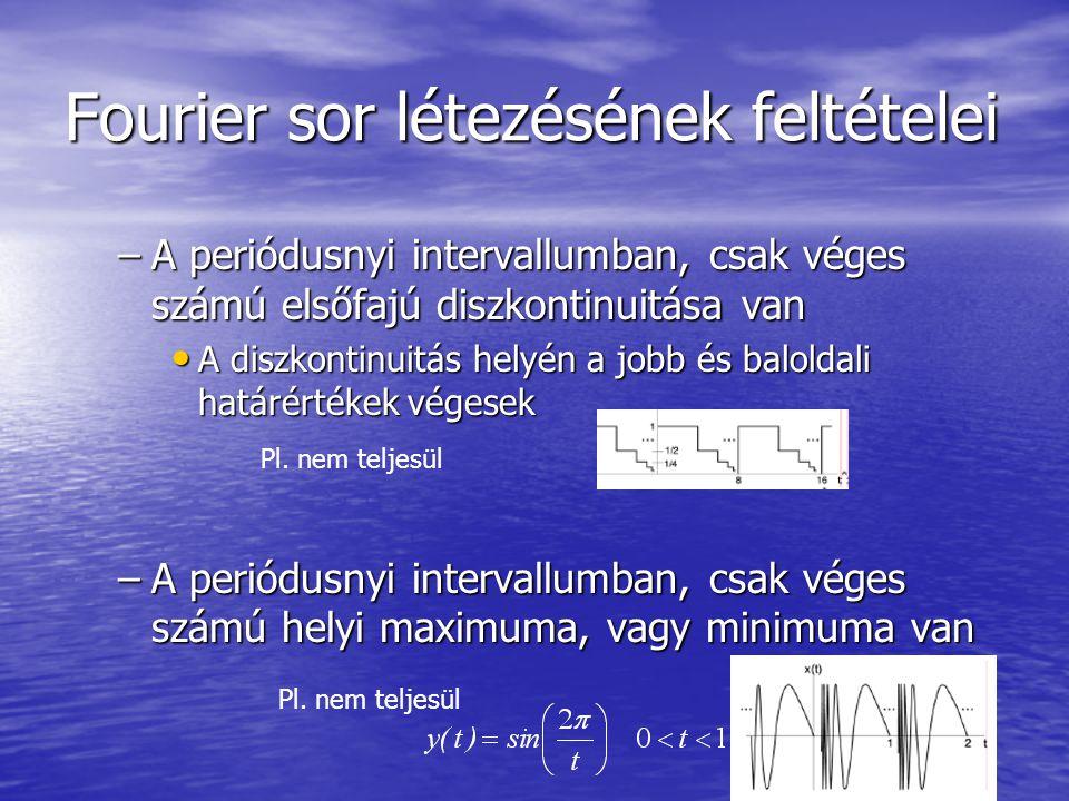 Fourier sor létezésének feltételei –A periódusnyi intervallumban, csak véges számú elsőfajú diszkontinuitása van A diszkontinuitás helyén a jobb és baloldali határértékek végesek A diszkontinuitás helyén a jobb és baloldali határértékek végesek –A periódusnyi intervallumban, csak véges számú helyi maximuma, vagy minimuma van Pl.