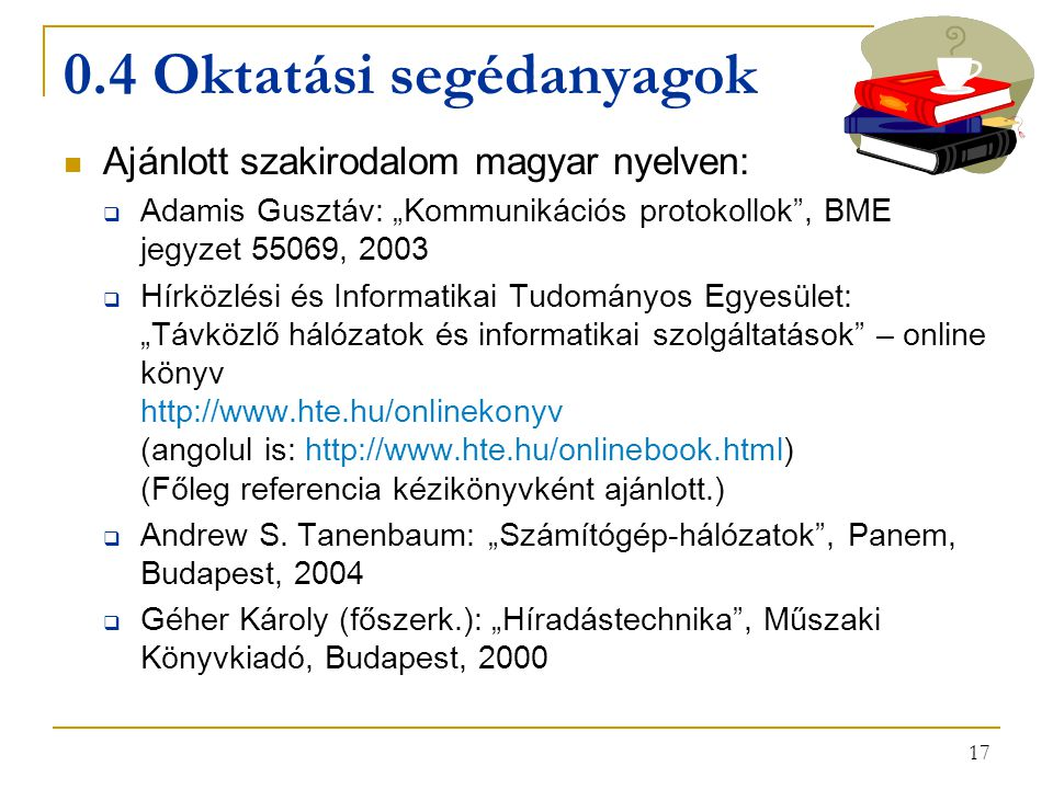 """17 0.4 Oktatási segédanyagok Ajánlott szakirodalom magyar nyelven:  Adamis Gusztáv: """"Kommunikációs protokollok , BME jegyzet 55069, 2003  Hírközlési és Informatikai Tudományos Egyesület: """"Távközlő hálózatok és informatikai szolgáltatások – online könyv http://www.hte.hu/onlinekonyv (angolul is: http://www.hte.hu/onlinebook.html) (Főleg referencia kézikönyvként ajánlott.)  Andrew S."""