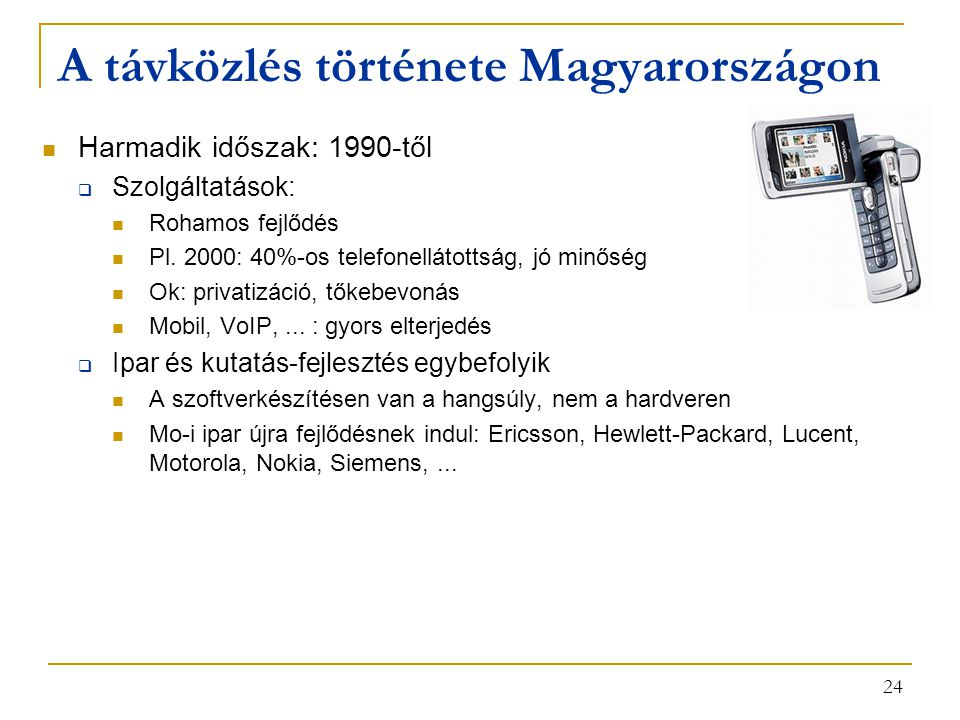 24 A távközlés története Magyarországon Harmadik időszak: 1990-től  Szolgáltatások: Rohamos fejlődés Pl. 2000: 40%-os telefonellátottság, jó minőség